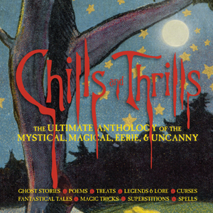 Chills and Thrills: The Ultimate Anthology of the Mystical, Magical, Eerie and Uncanny, by Natasha Tabori Fried and Lena Tabori